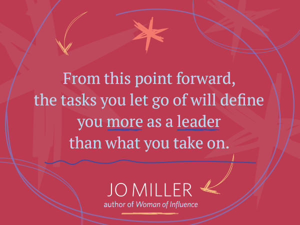 From this point forward, the tasks you let go of will define you more as a leader